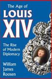 The Age of Louis XIV : The Rise of Modern Diplomacy, Roosen, William James and Roosen, William J., 0870735810