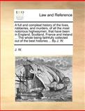 An A Full and Compleat History of the Lives, Robberies, and Murders, of All the Most Notorious Highwaymen, That Have Been in England, Scotland, France, J. W., 1140695819