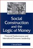 Social Construction and the Logic of Money : Financial Predominance and International Economic Leadership, Barkin, J. Samuel, 0791455815