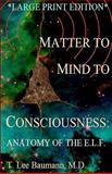 Matter to Mind to Consciousness, T.Lee Baumann, 1453695818