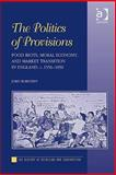 The Politics of Provisions : Food Riots, Moral Economy, and Market Transition in England, C. 1550-1850, Bohstedt, John, 075466581X