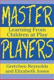 Master Players Learning from Children, Reynolds, Gretchen and Jones, Elizabeth, 0807735817
