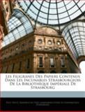 Les Filigranes des Papiers Contenus Dans les Incunables Strasbourgeois de la Bibliothèque Impériale de Strasbourg, Paul Heitz and Kaiserliche U. Universitäts- Strassburg, 1144845815