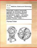 Dissertatio Medica Inauguralis, Quædam de Ebrietate, Ejusque Effectibus in Corpus Humanum Complectens, Quam, Pro Gradu Doctoris, Eruditorum Ex, Thomas Trotter, 1170035817