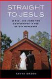 Straight to Jesus : Sexual and Christian Conversions in the Ex-Gay Movement, Erzen, Tanya, 0520245822