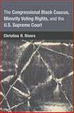 The Congressional Black Caucus, Minority Voting Rights, and the U. S. Supreme Court, Rivers, Christina, 0472035827