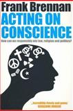 Acting on Conscience : How Can We Responsibly Mix Law, Religion and Politics?, Brennan, Frank, 0702235822