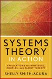 Systems Theory in Action : Applications to Individual, Couples, and Family Therapy, Smith-Acuña, Shelly, 047047582X