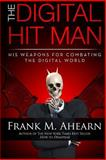 Frank M. Ahearn the Digital Hit Man His Weapons for Combating the Digital World, Frank Ahearn, 0615595839