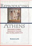 Reproducing Athens - Menander's Comedy, Democratic Culture, and the Hellenistic City, Lape, Susan, 0691115834