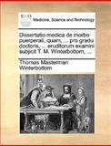 Dissertatio Medica de Morbo Puerperali, Quam, Pro Gradu Doctoris, Eruditorum Examini Subjicit T M Winterbottom, Thomas Masterman Winterbottom, 1170035833