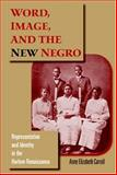 Word, Image, and the New Negro : Representation and Identity in the Harlem Renaissance, Carroll, Anne Elizabeth, 0253345839