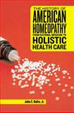 The History of American Homeopathy : From Rational Medicine to Holistic Health Care, Haller, John S., Jr., 0813545838