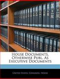 House Documents, Otherwise Publ As Executive Documents, , 1143895835