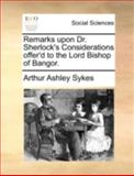 Remarks upon Dr Sherlock's Considerations Offer'D to the Lord Bishop of Bangor, Arthur Ashley Sykes, 1140745832