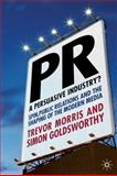 PR- A Persuasive Industry? : Spin, Public Relations and the Shaping of the Modern Media, Morris, Trevor and Goldsworthy, Simon, 0230205844
