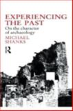 Experiencing the Past : On the Character of Archaeology, Shanks, Michael, 0415055849