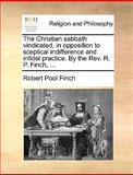 The Christian Sabbath Vindicated, in Opposition to Sceptical Indifference and Infidel Practice by the Rev R P Finch, Robert Pool Finch, 1170015840