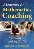 Moments in Mathematics Coaching : Improving K-5 Instruction, Woleck, Kristine Reed, 1412965845