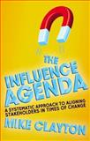 The Influence Agenda : A Systematic Approach to Aligning Stakeholders in Times of Change, Clayton, Mike, 1137355840
