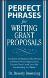 Perfect Phrases for Writing Grant Proposals : Hundreds of Ready-to-Use Phrases to Present Your Organization, Explain Your Cause, and Get the Funding You Need, Browning, Beverly, 0071495843