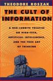 The Cult of Information : A Neo-Luddite Treatise on High-Tech, Artificial Intelligence, and the True Art of Thinking, Roszak, Theodore, 0520085841