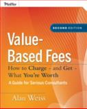 Value-Based Fees : How to Charge - And Get - What You're Worth, Weiss, Alan, 0470275847