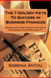 The 7 Golden Keys to Success in Business Finances, Sabrina Antou, 1466385847