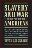Slavery and War in the Americas : Race, Citizenship, and State Building in the United States and Brazil, 1861-1870, Izecksohn, Vitor, 0813935857
