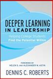Deeper Learning in Leadership : Helping College Students Find the Potential Within, Roberts, Dennis C., 0787985856