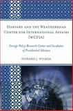 Harvard and the Weatherhead Center for International Affairs : Foreign Policy Research Center and Incubator of Presidential Advisors, Wiarda, Howard J., 0739135856