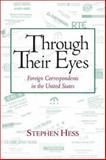 Through Their Eyes : Foreign Correspondents in the United States, Hess, Stephen, 0815735855