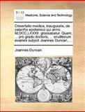 Dissertatio Medica, Inauguralis, de Catarrho Epidemico Qui Anno M,Dcc,Lxxxii Grassabatur Quam, Pro Gradu Doctoris, Eruditorum Examini Subjic, Joannes Duncan, 117003585X