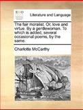 The Fair Moralist or, Love and Virtue by a Gentlewoman to Which Is Added, Several Occasional Poems, by the Same, Charlotte McCarthy, 1170655858
