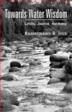 Towards Water Wisdom : Limits, Justice, Harmony, Iyer, Ramaswamy R., 0761935851