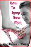How to Keep Your Man: and Keep Him for Good, Darren Burton, 147756585X