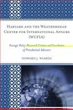 Harvard and the Weatherhead Center for International Affairs (WCFIA) : Foreign Policy Research Center and Incubator of Presidential Advisors, Wiarda, Howard J., 0739135864