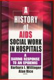 A History of AIDS Social Work in Hospitals : A Daring Response to an Epidemic, Barbara I Willinger, Alan Rice, 0789015862