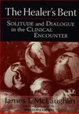 The Healer's Bent : Solitude and Dialogue in the Clinical Encounter, McLaughlin, James, 113800586X