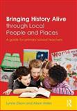 Bringing History Alive Through Local People and Places : A Guide for Primary School Teachers, Dixon, Lynne and Hales, Alison, 0415535867