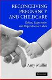 Reconceiving Pregnancy and Childcare : Ethics, Experience, and Reproductive Labor, Mullin, Amy, 0521605865
