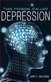 This Poison Called Depression, Larry E. Van Essen, 146240586X