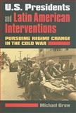 U.S. Presidents and Latin American Interventions : Pursuing Regime Change in the Cold War, Grow, Michael, 0700615865