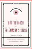 The Brotherhood of Freemason Sisters : Gender, Secrecy, and Fraternity in Italian Masonic Lodges, Mahmud, Lilith, 022609586X