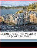 A Tribute to the Memory of James Arnold, William J. Potter, 1149765860