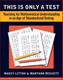 This Is Only a Test : Teaching for Mathematical Understanding in an Age of Standardized Testing, Litton, Nancy and Wickett, Maryann, 094135587X