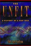 The Unfit : A History of a Bad Idea, Carlson, Elof Axel, 0879695870