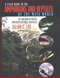 A Field Guide to the Amphibians and Reptiles of the Maya World, Julian C. Lee, 0801485878