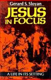 Jesus in Focus : A Life in Its Setting, Sloyan, Gerard S., 0896225879