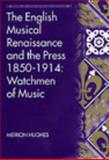 The English Musical Renaissance and the Press, 1850-1914 : The Watchmen of Music, Hughes, Meirion, 0754605884